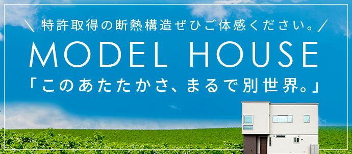 特許取得の断熱構造ぜひご体感ください。 MODEL HOUSE 「このあたたかさ、まるで別世界。」